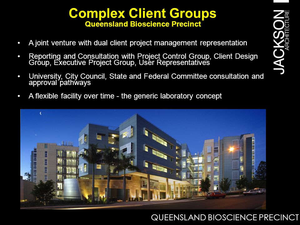 A joint venture with dual client project management representation Reporting and Consultation with Project Control Group, Client Design Group, Executive Project Group, User Representatives University, City Council, State and Federal Committee consultation and approval pathways A flexible facility over time - the generic laboratory concept Complex Client Groups Queensland Bioscience Precinct QUEENSLAND BIOSCIENCE PRECINCT