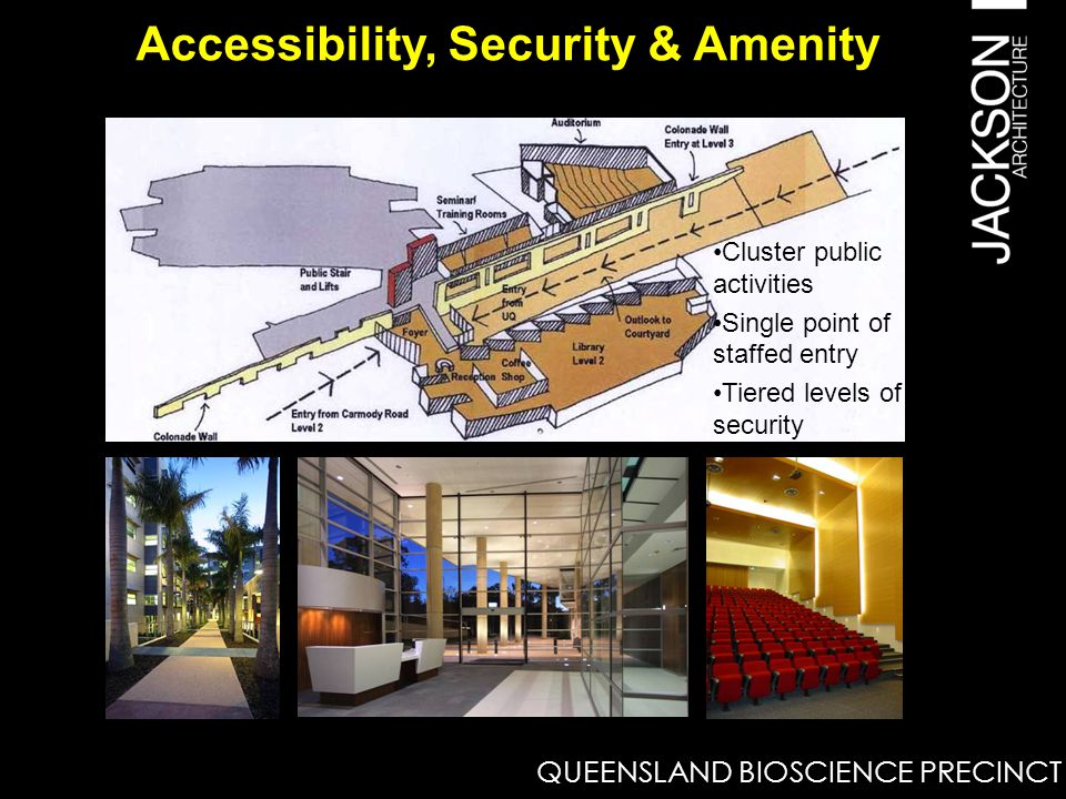 Accessibility, Security & Amenity Cluster public activities Single point of staffed entry Tiered levels of security QUEENSLAND BIOSCIENCE PRECINCT