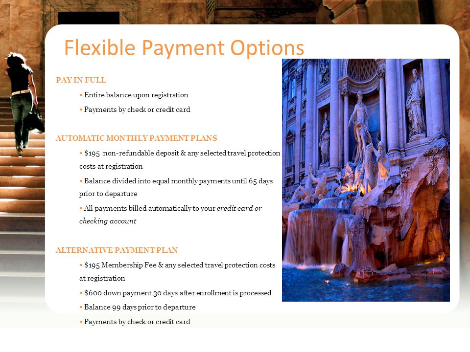 Flexible Payment Options PAY IN FULL Entire balance upon registration Payments by check or credit card AUTOMATIC MONTHLY PAYMENT PLANS $195 non-refundable deposit & any selected travel protection costs at registration Balance divided into equal monthly payments until 65 days prior to departure All payments billed automatically to your credit card or checking account ALTERNATIVE PAYMENT PLAN $195 Membership Fee & any selected travel protection costs at registration $600 down payment 30 days after enrollment is processed Balance 99 days prior to departure Payments by check or credit card