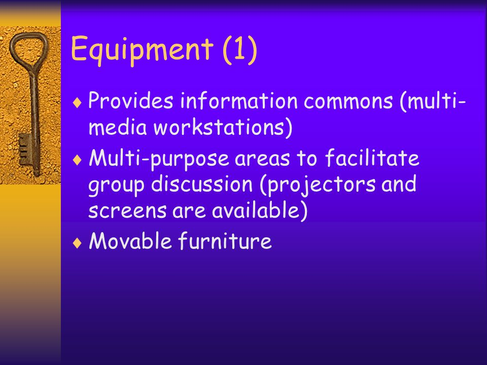 Equipment (1) Provides information commons (multi- media workstations) Multi-purpose areas to facilitate group discussion (projectors and screens are available) Movable furniture