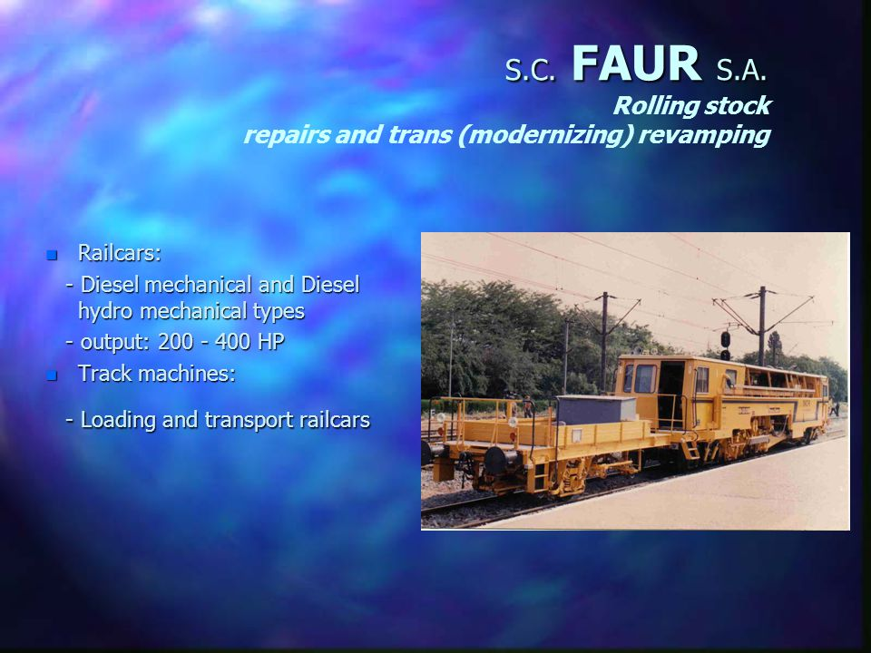 S.C. FAUR S.A. Rolling stock Repairs and trans (modernising) revemping n Locomotives: - Diesel hydraulic (100-2400 HP) - Diesel electric (1000-1500 HP