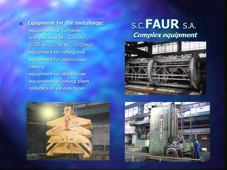S.C. FAUR S.A. List of products Complex equipment - Equipment for metallurgyEquipment for metallurgy - Equipment for cement factoriesEquipment for cem