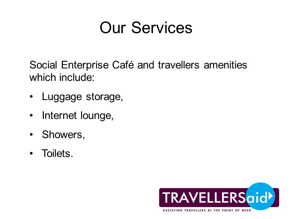 Our Services Social Enterprise Café and travellers amenities which include: Luggage storage, Internet lounge, Showers, Toilets.