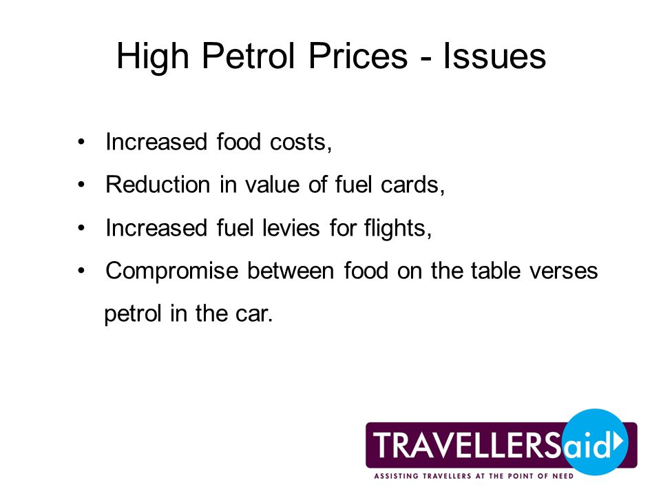 High Petrol Prices - Issues Increased food costs, Reduction in value of fuel cards, Increased fuel levies for flights, Compromise between food on the table verses petrol in the car.
