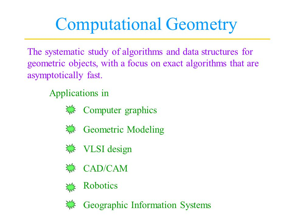Computational Geometry The systematic study of algorithms and data structures for geometric objects, with a focus on exact algorithms that are asympto