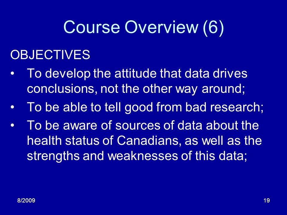 8/200919 Course Overview (6) OBJECTIVES To develop the attitude that data drives conclusions, not the other way around; To be able to tell good from b