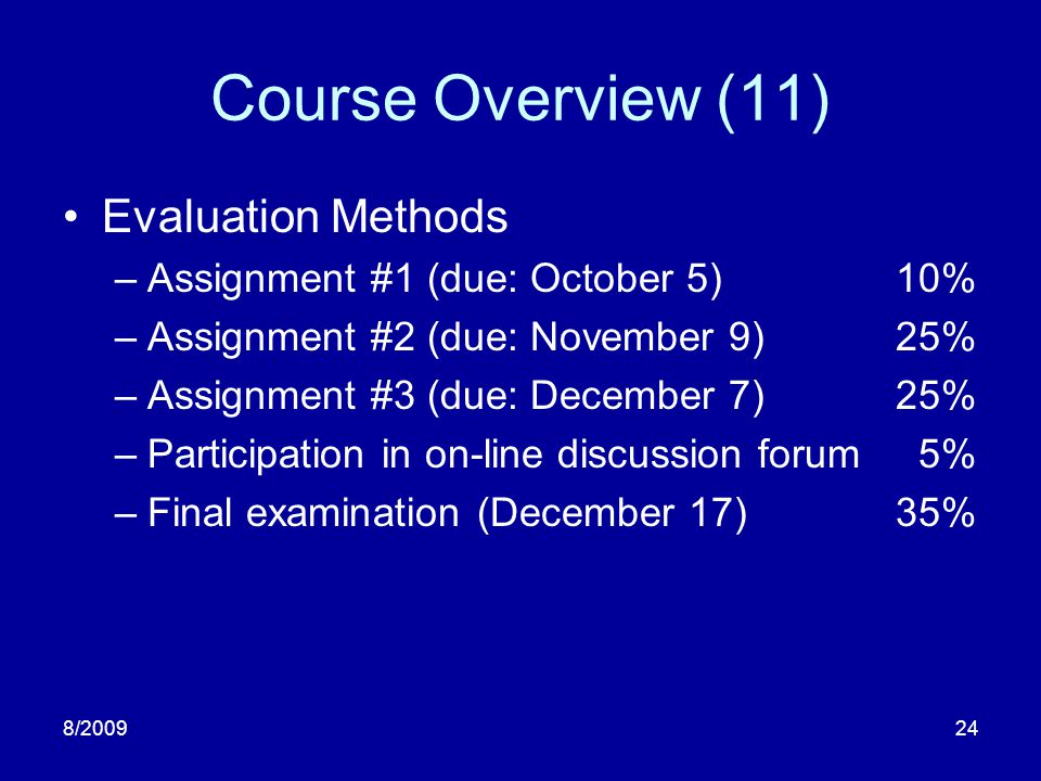 8/200924 Course Overview (11) Evaluation Methods –Assignment #1 (due: October 5)10% –Assignment #2 (due: November 9)25% –Assignment #3 (due: December