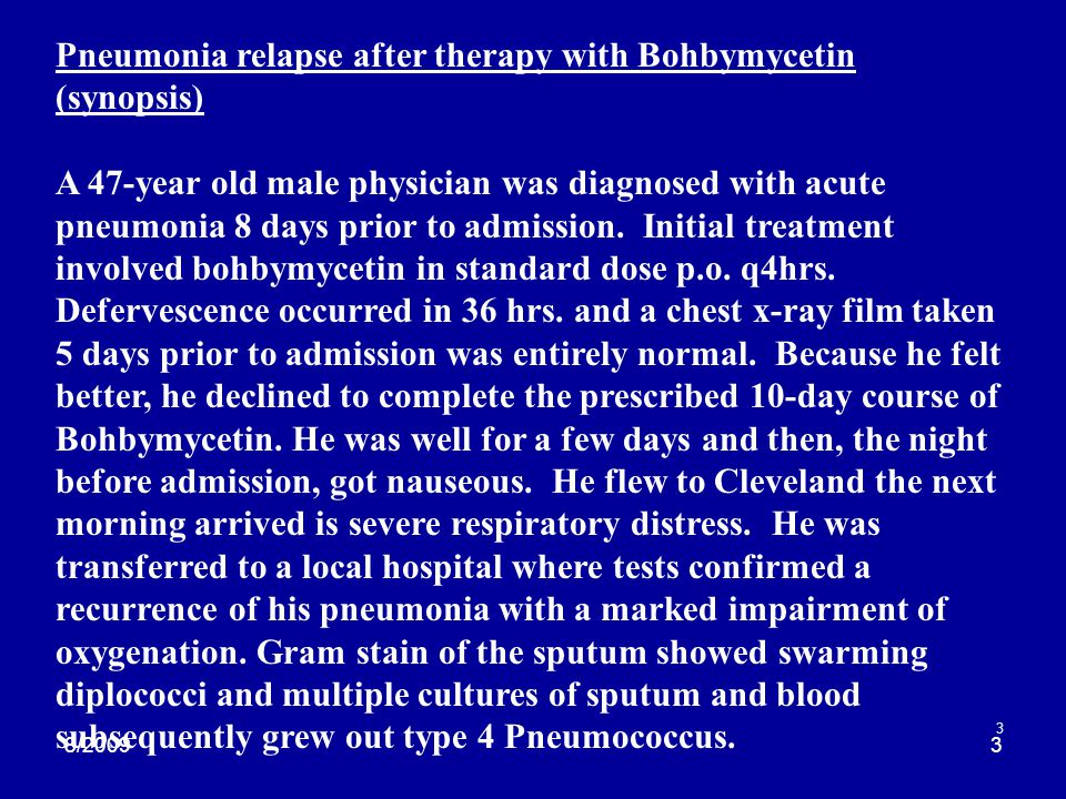 8/20093 3 Pneumonia relapse after therapy with Bohbymycetin (synopsis) A 47-year old male physician was diagnosed with acute pneumonia 8 days prior to