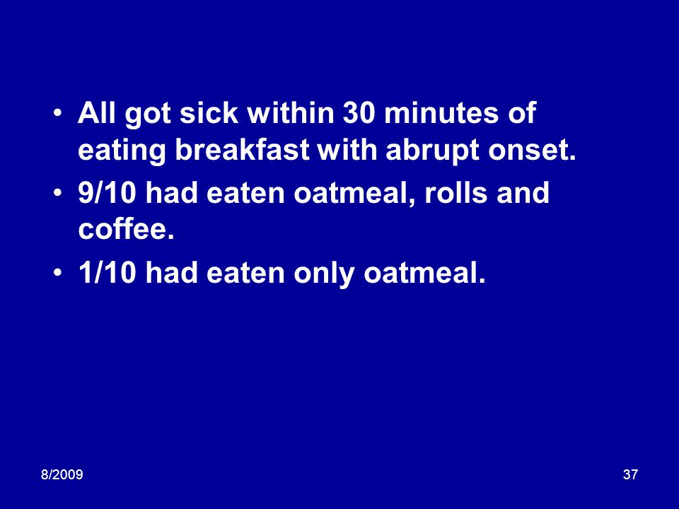 8/200937 All got sick within 30 minutes of eating breakfast with abrupt onset. 9/10 had eaten oatmeal, rolls and coffee. 1/10 had eaten only oatmeal.