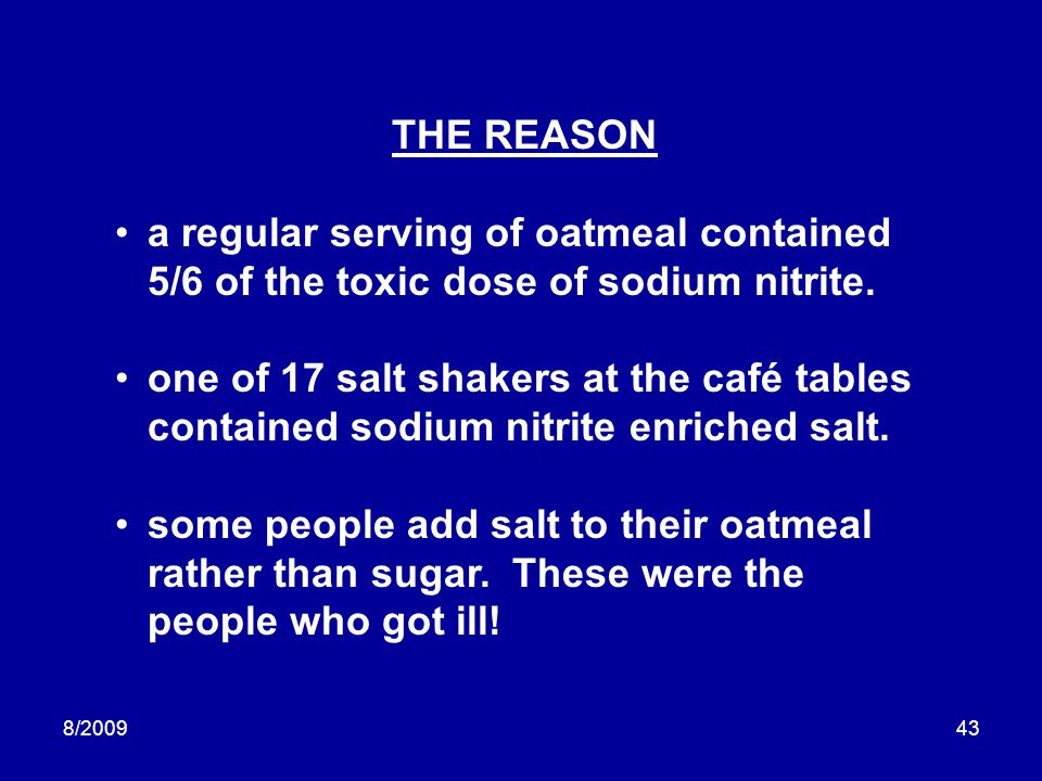 8/200943 THE REASON a regular serving of oatmeal contained 5/6 of the toxic dose of sodium nitrite. one of 17 salt shakers at the café tables containe