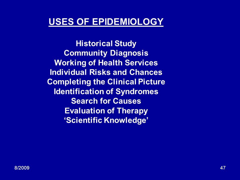 8/200947 USES OF EPIDEMIOLOGY Historical Study Community Diagnosis Working of Health Services Individual Risks and Chances Completing the Clinical Pic