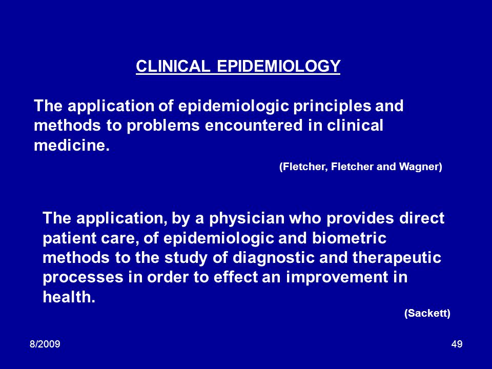 8/200949 CLINICAL EPIDEMIOLOGY The application of epidemiologic principles and methods to problems encountered in clinical medicine. (Fletcher, Fletch