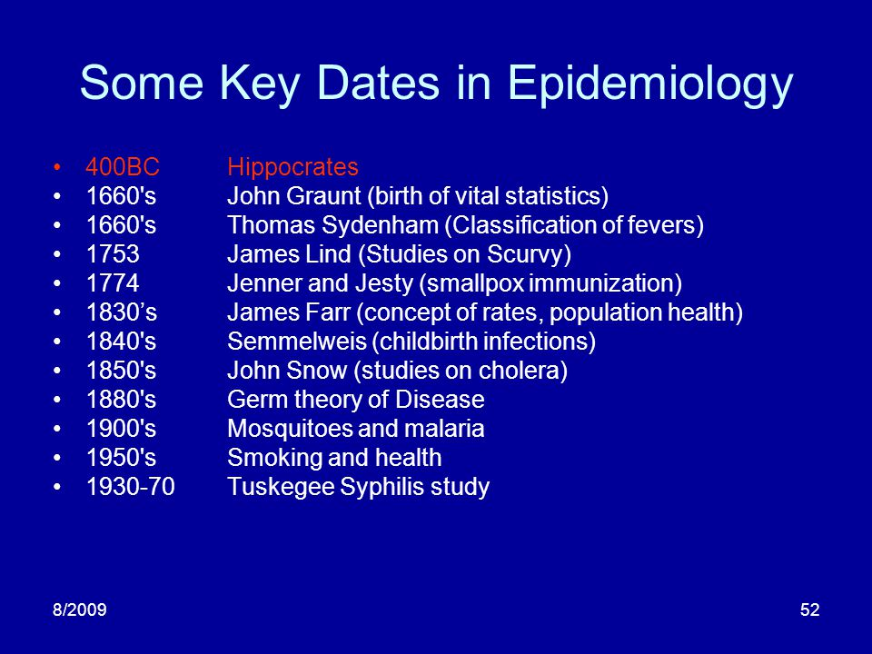 8/200952 Some Key Dates in Epidemiology 400BCHippocrates 1660'sJohn Graunt (birth of vital statistics) 1660'sThomas Sydenham (Classification of fevers