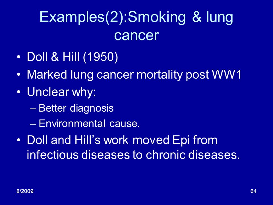8/200964 Examples(2):Smoking & lung cancer Doll & Hill (1950) Marked lung cancer mortality post WW1 Unclear why: –Better diagnosis –Environmental caus