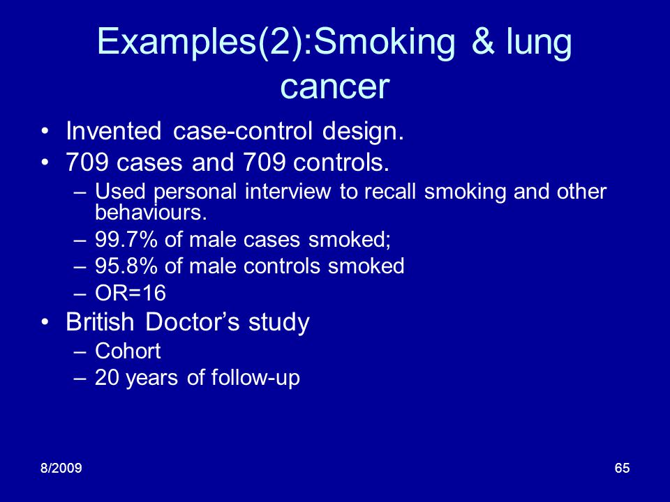 8/200965 Examples(2):Smoking & lung cancer Invented case-control design. 709 cases and 709 controls. –Used personal interview to recall smoking and ot