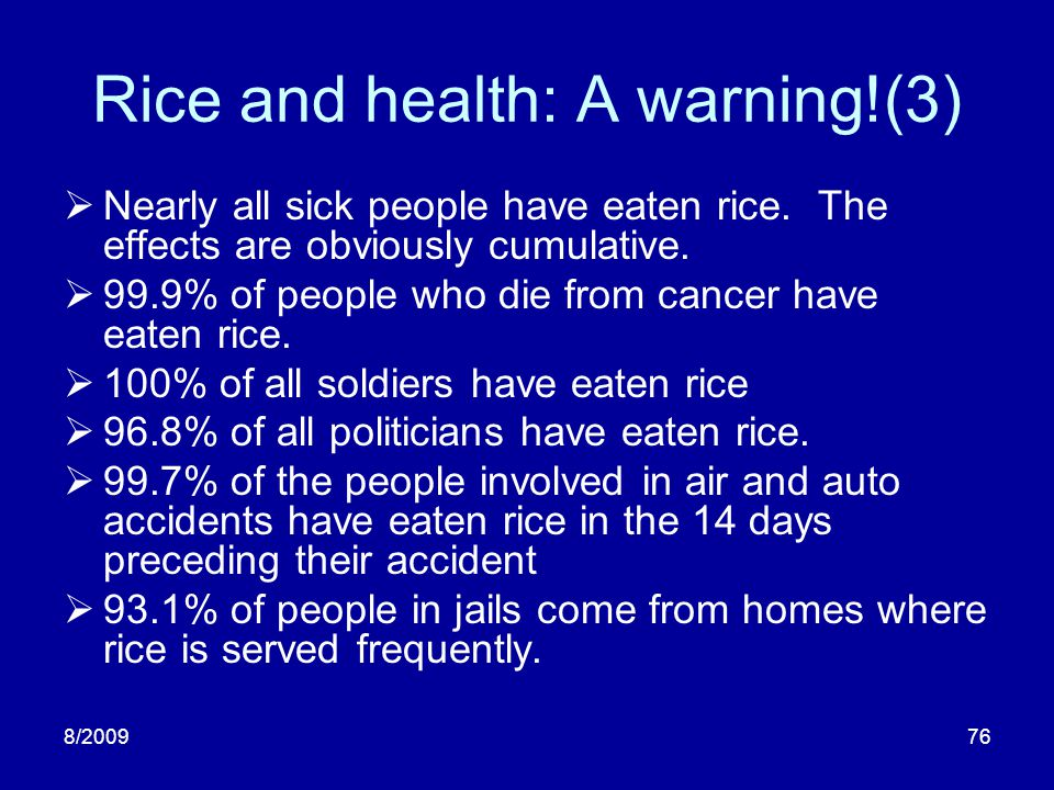 8/200976 Rice and health: A warning!(3) Nearly all sick people have eaten rice. The effects are obviously cumulative. 99.9% of people who die from can