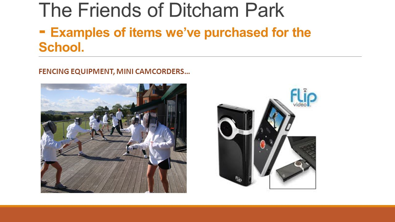FENCING EQUIPMENT, MINI CAMCORDERS… The Friends of Ditcham Park - Examples of items weve purchased for the School.