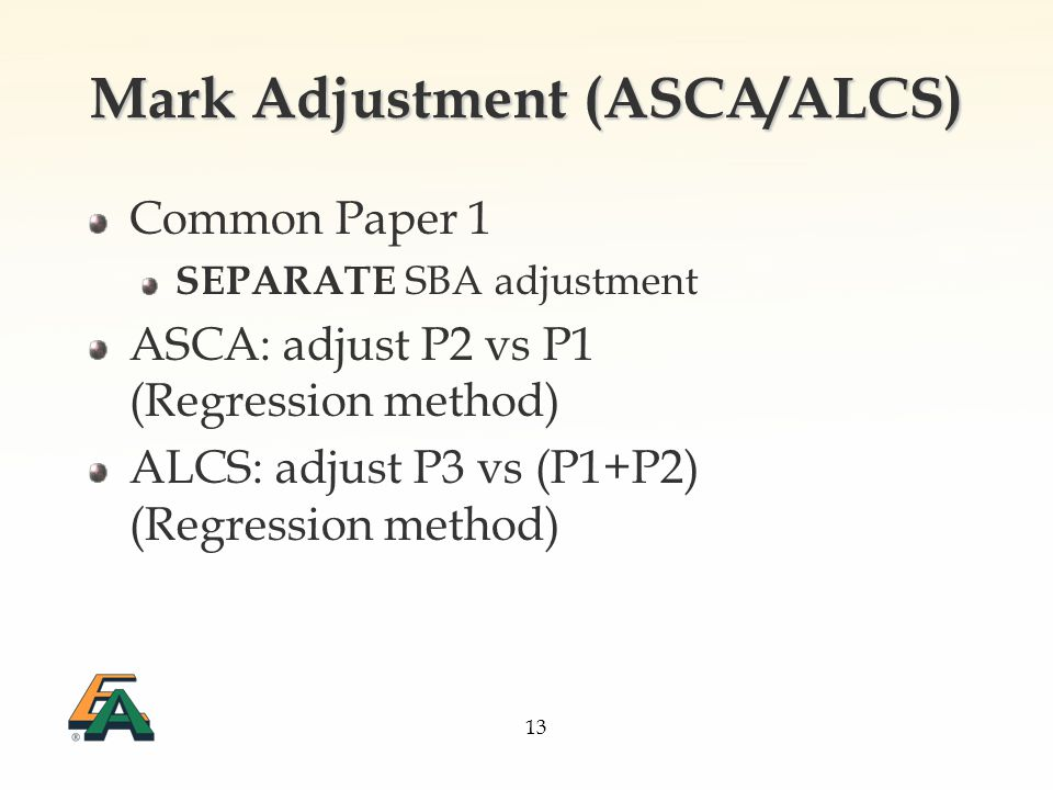 13 Mark Adjustment (ASCA/ALCS) Common Paper 1 SEPARATE SBA adjustment ASCA: adjust P2 vs P1 (Regression method) ALCS: adjust P3 vs (P1+P2) (Regression method)