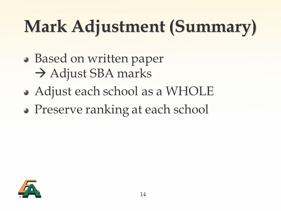 14 Mark Adjustment (Summary) Based on written paper Adjust SBA marks Adjust each school as a WHOLE Preserve ranking at each school