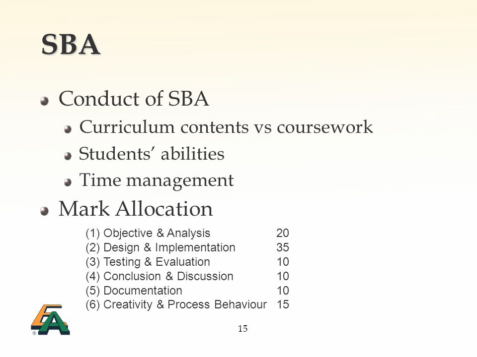 15 SBA Conduct of SBA Curriculum contents vs coursework Students abilities Time management Mark Allocation (1) Objective & Analysis20 (2) Design & Implementation35 (3) Testing & Evaluation10 (4) Conclusion & Discussion10 (5) Documentation10 (6) Creativity & Process Behaviour15