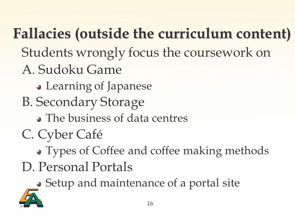16 Fallacies (outside the curriculum content) Students wrongly focus the coursework on A.