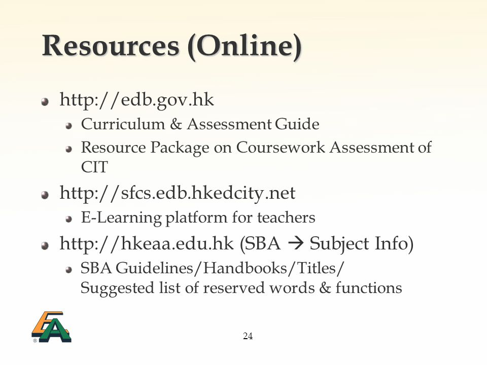 24 Resources (Online) http://edb.gov.hk Curriculum & Assessment Guide Resource Package on Coursework Assessment of CIT http://sfcs.edb.hkedcity.net E-Learning platform for teachers http://hkeaa.edu.hk (SBA Subject Info) SBA Guidelines/Handbooks/Titles/ Suggested list of reserved words & functions