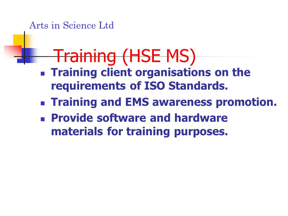 Arts in Science Ltd Training (HSE MS) Training client organisations on the requirements of ISO Standards.