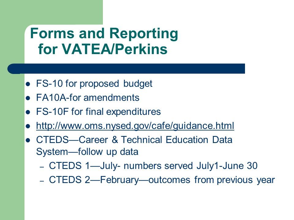 Forms and Reporting for VATEA/Perkins FS-10 for proposed budget FA10A-for amendments FS-10F for final expenditures http://www.oms.nysed.gov/cafe/guidance.html CTEDSCareer & Technical Education Data Systemfollow up data – CTEDS 1July- numbers served July1-June 30 – CTEDS 2Februaryoutcomes from previous year