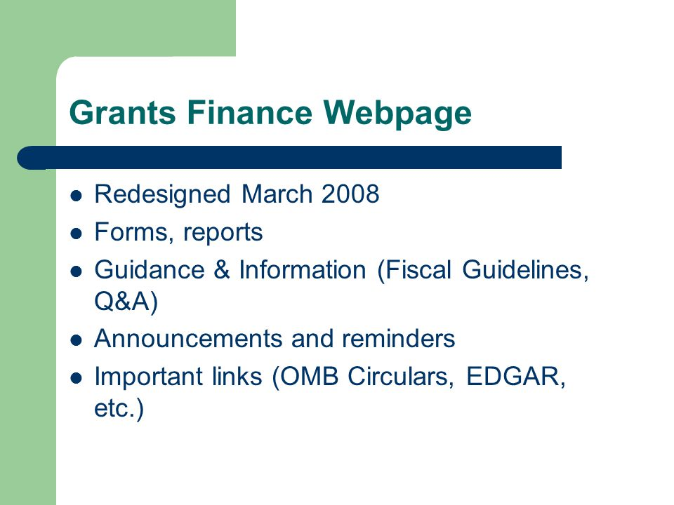 Grants Finance Webpage Redesigned March 2008 Forms, reports Guidance & Information (Fiscal Guidelines, Q&A) Announcements and reminders Important links (OMB Circulars, EDGAR, etc.)