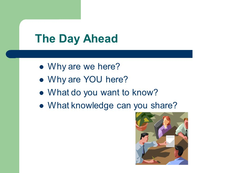 The Day Ahead Why are we here. Why are YOU here. What do you want to know.