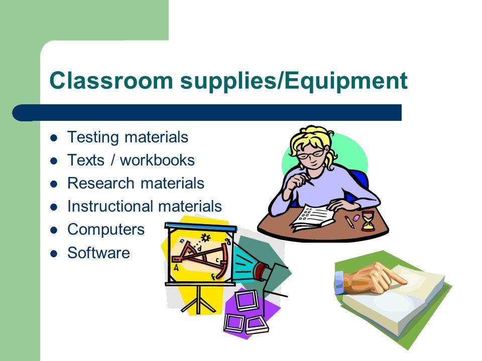 Classroom supplies/Equipment Testing materials Texts / workbooks Research materials Instructional materials Computers Software
