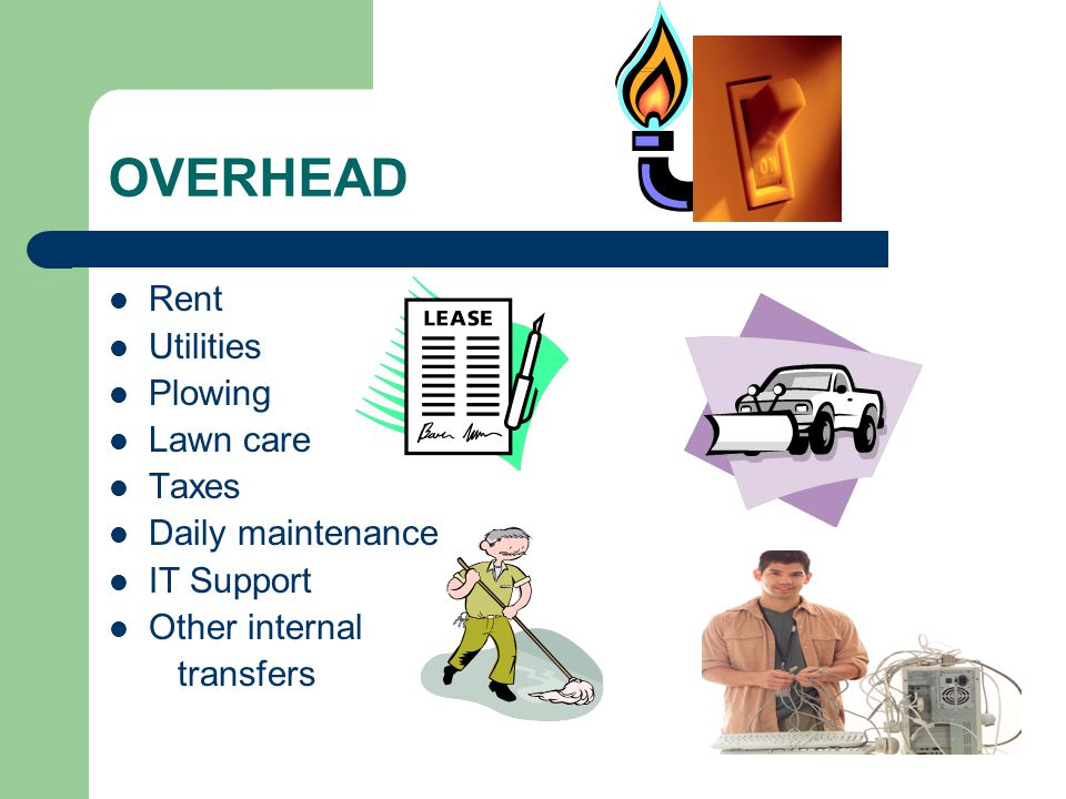 OVERHEAD Rent Utilities Plowing Lawn care Taxes Daily maintenance IT Support Other internal transfers