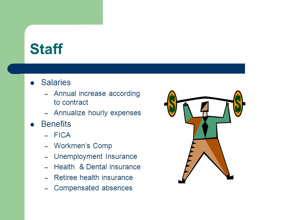 Staff Salaries – Annual increase according to contract – Annualize hourly expenses Benefits – FICA – Workmens Comp – Unemployment Insurance – Health & Dental insurance – Retiree health insurance – Compensated absences