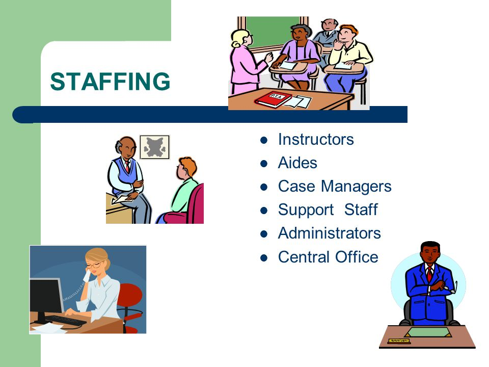 STAFFING Instructors Aides Case Managers Support Staff Administrators Central Office