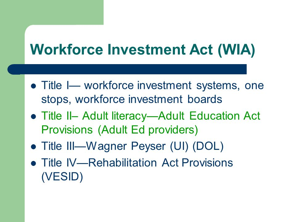 Workforce Investment Act (WIA) Title I workforce investment systems, one stops, workforce investment boards Title II– Adult literacyAdult Education Act Provisions (Adult Ed providers) Title IIIWagner Peyser (UI) (DOL) Title IVRehabilitation Act Provisions (VESID)