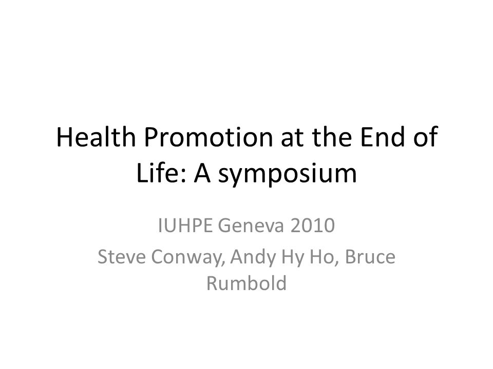 Health Promotion at the End of Life: A symposium IUHPE Geneva 2010 Steve Conway, Andy Hy Ho, Bruce Rumbold