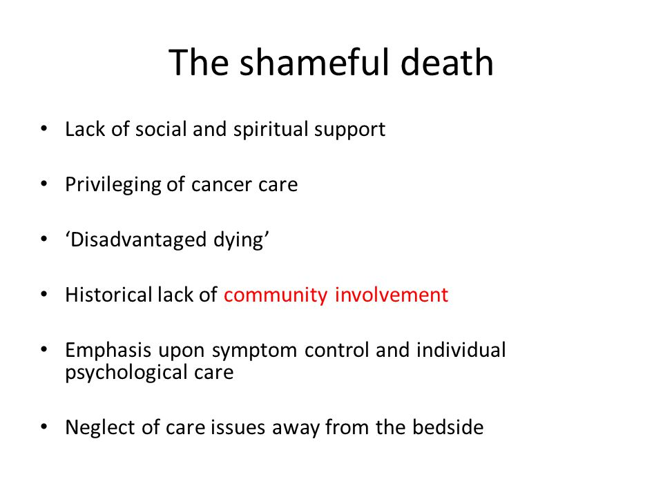 The shameful death Lack of social and spiritual support Privileging of cancer care Disadvantaged dying Historical lack of community involvement Emphasis upon symptom control and individual psychological care Neglect of care issues away from the bedside