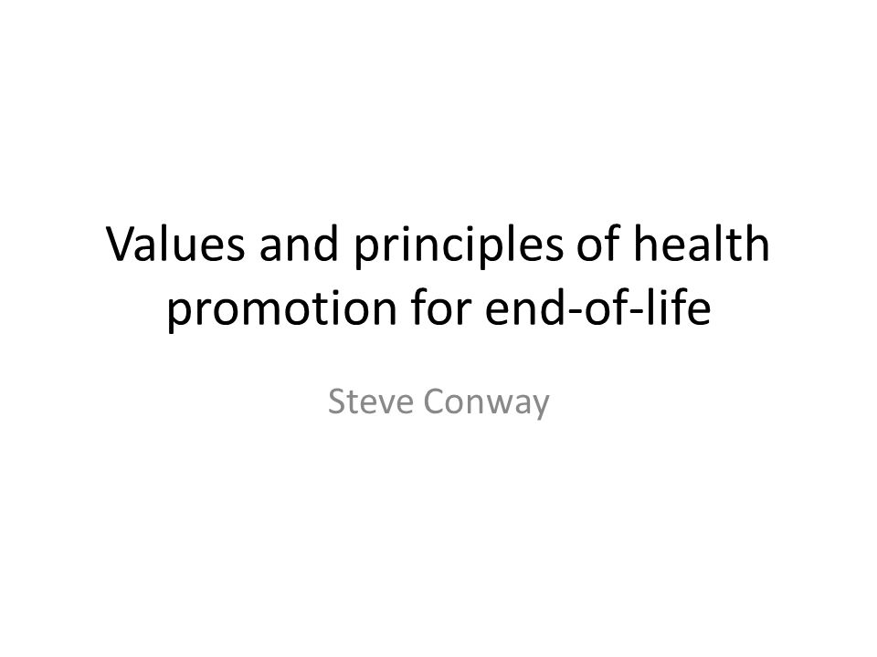 Values and principles of health promotion for end-of-life Steve Conway