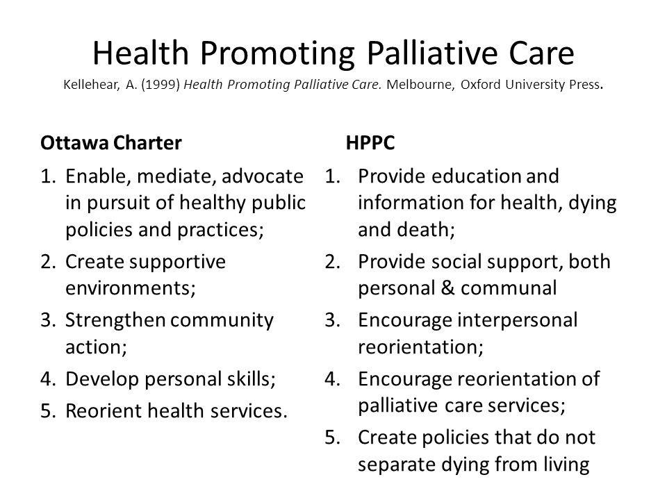 Health Promoting Palliative Care Kellehear, A. (1999) Health Promoting Palliative Care. Melbourne, Oxford University Press. Ottawa Charter 1.Enable, m