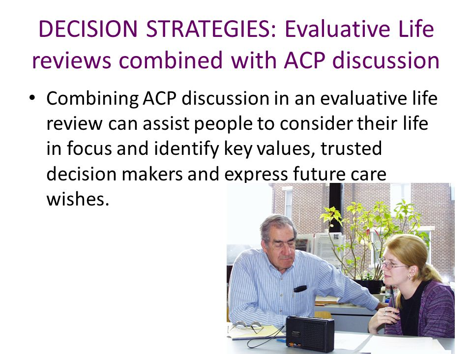 DECISION STRATEGIES: Evaluative Life reviews combined with ACP discussion Combining ACP discussion in an evaluative life review can assist people to consider their life in focus and identify key values, trusted decision makers and express future care wishes.