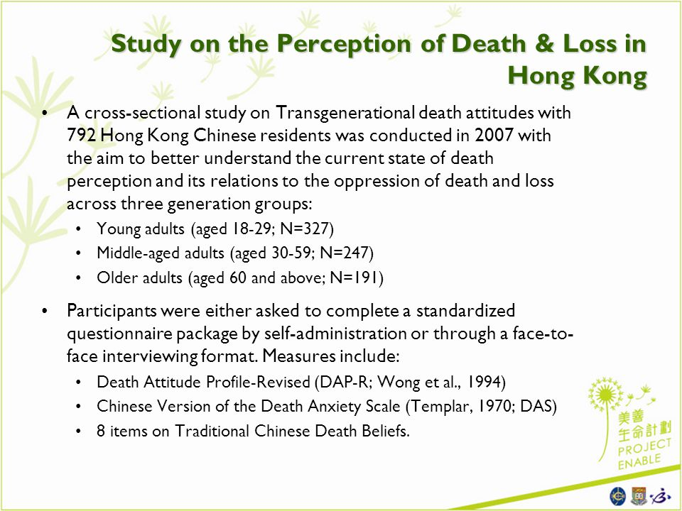 Study on the Perception of Death & Loss in Hong Kong A cross-sectional study on Transgenerational death attitudes with 792 Hong Kong Chinese residents was conducted in 2007 with the aim to better understand the current state of death perception and its relations to the oppression of death and loss across three generation groups: Young adults (aged 18-29; N=327) Middle-aged adults (aged 30-59; N=247) Older adults (aged 60 and above; N=191) Participants were either asked to complete a standardized questionnaire package by self-administration or through a face-to- face interviewing format.