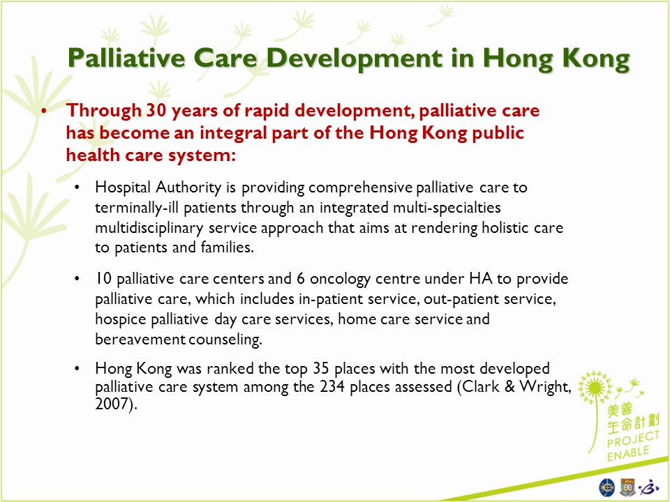 Palliative Care Development in Hong Kong Through 30 years of rapid development, palliative care has become an integral part of the Hong Kong public health care system: Hospital Authority is providing comprehensive palliative care to terminally-ill patients through an integrated multi-specialties multidisciplinary service approach that aims at rendering holistic care to patients and families.