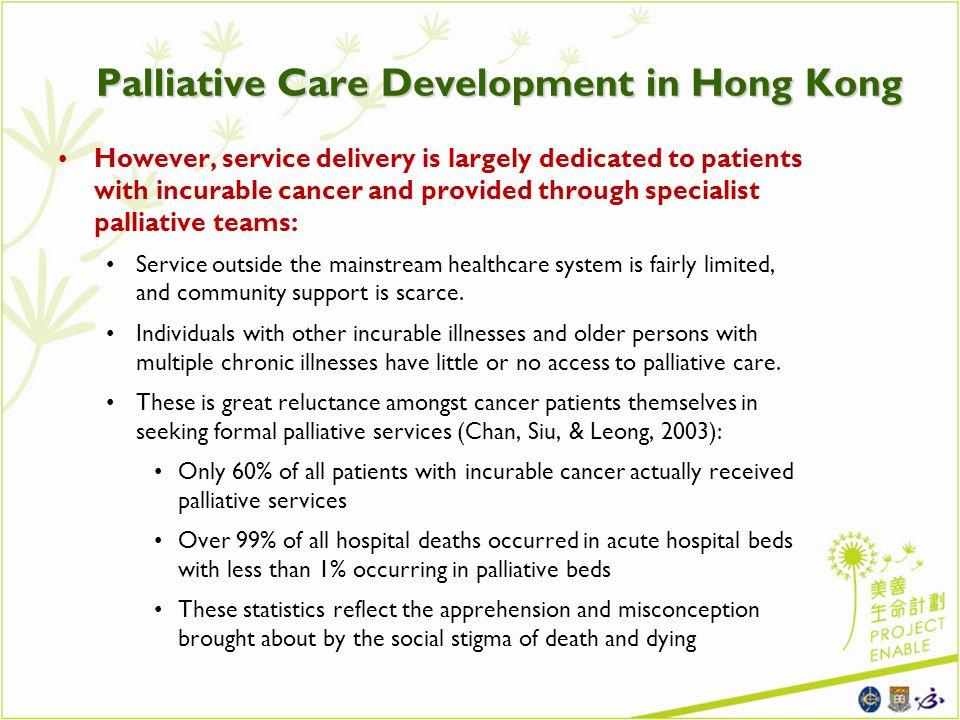 However, service delivery is largely dedicated to patients with incurable cancer and provided through specialist palliative teams: Service outside the mainstream healthcare system is fairly limited, and community support is scarce.
