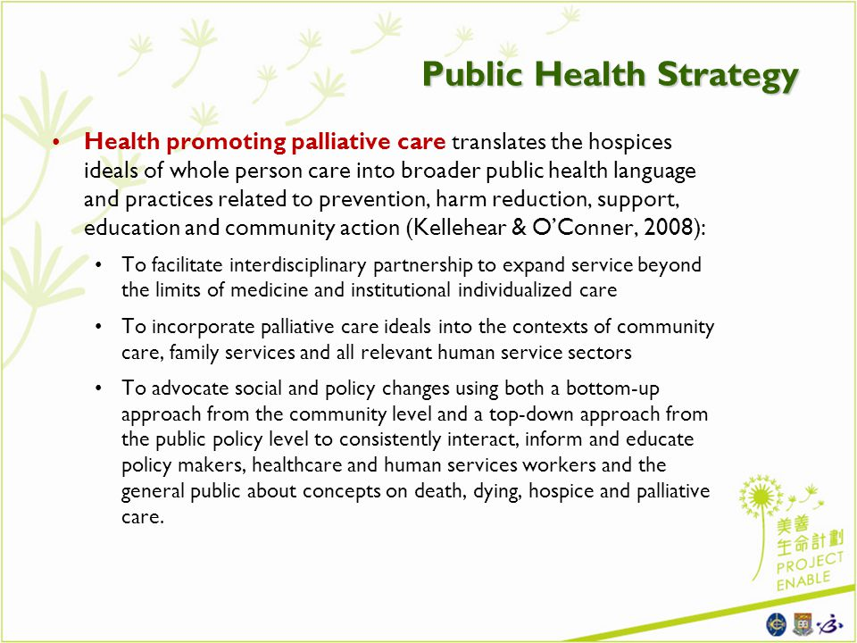 Public Health Strategy Health promoting palliative care translates the hospices ideals of whole person care into broader public health language and practices related to prevention, harm reduction, support, education and community action (Kellehear & OConner, 2008): To facilitate interdisciplinary partnership to expand service beyond the limits of medicine and institutional individualized care To incorporate palliative care ideals into the contexts of community care, family services and all relevant human service sectors To advocate social and policy changes using both a bottom-up approach from the community level and a top-down approach from the public policy level to consistently interact, inform and educate policy makers, healthcare and human services workers and the general public about concepts on death, dying, hospice and palliative care.