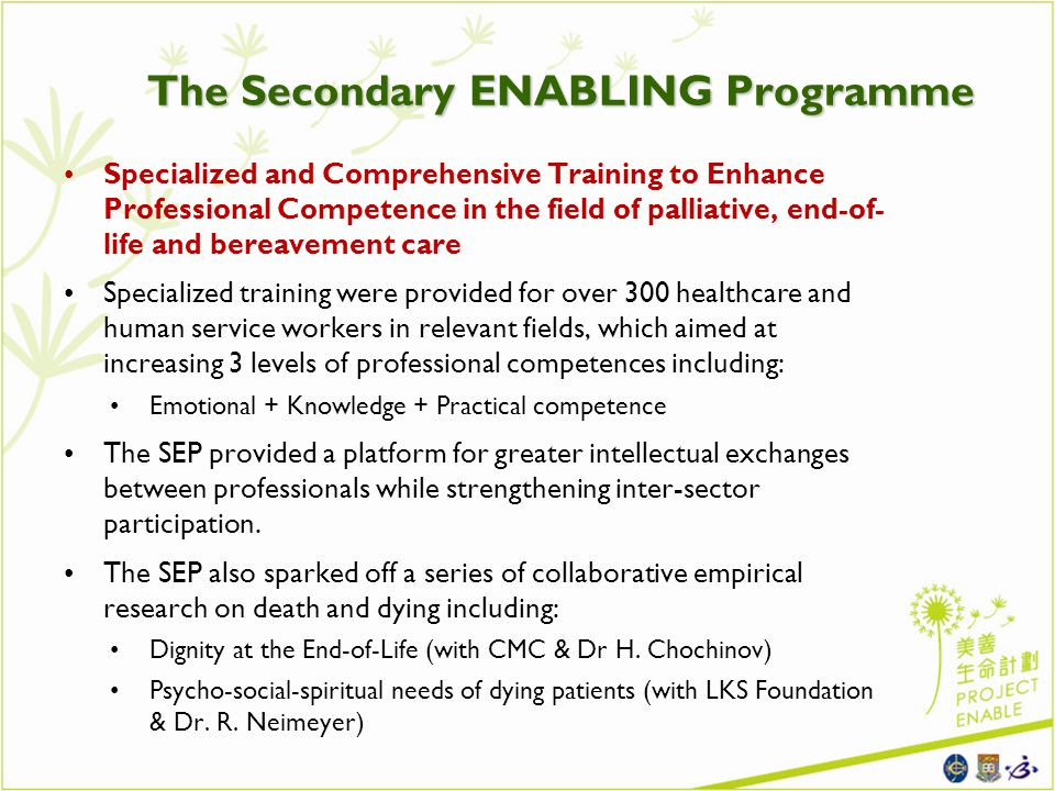 The Secondary ENABLING Programme Specialized and Comprehensive Training to Enhance Professional Competence in the field of palliative, end-of- life and bereavement care Specialized training were provided for over 300 healthcare and human service workers in relevant fields, which aimed at increasing 3 levels of professional competences including: Emotional + Knowledge + Practical competence The SEP provided a platform for greater intellectual exchanges between professionals while strengthening inter-sector participation.