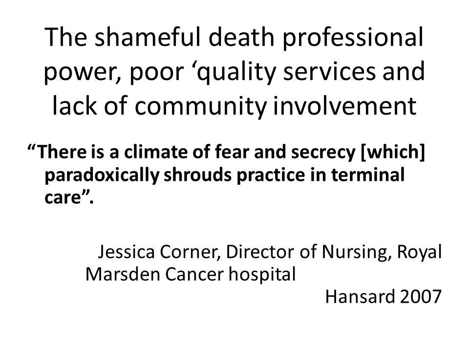 The shameful death professional power, poor quality services and lack of community involvement There is a climate of fear and secrecy [which] paradoxically shrouds practice in terminal care.