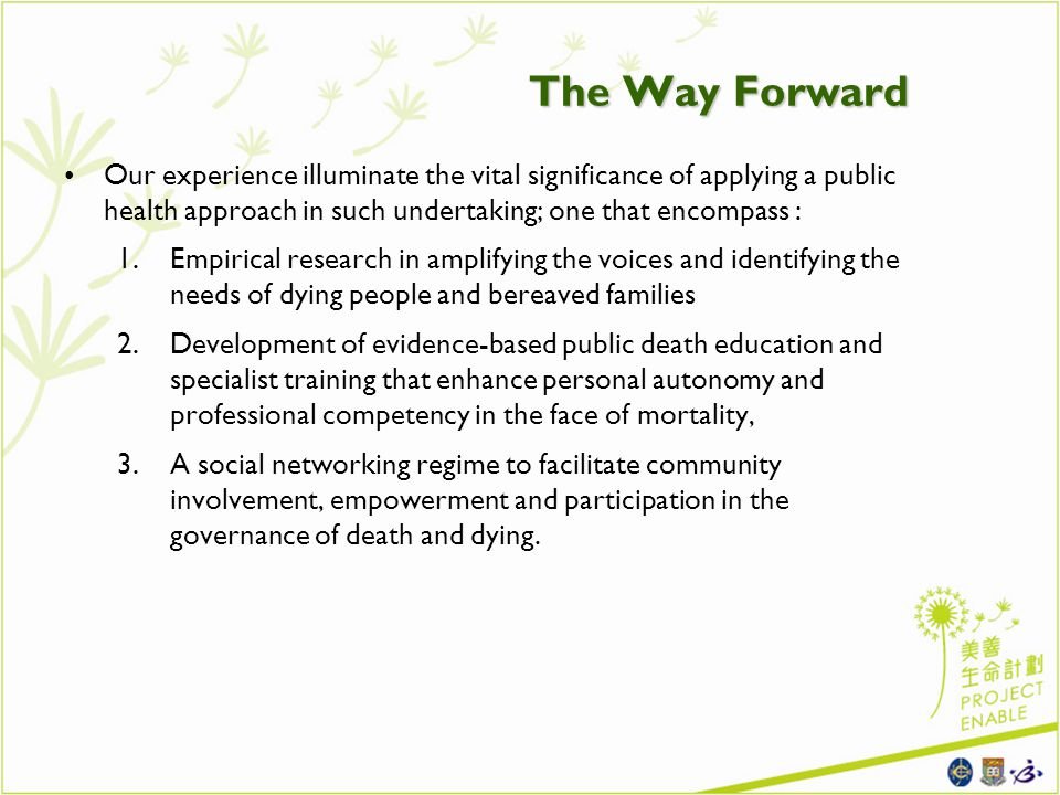 The Way Forward Our experience illuminate the vital significance of applying a public health approach in such undertaking; one that encompass : 1.Empirical research in amplifying the voices and identifying the needs of dying people and bereaved families 2.Development of evidence-based public death education and specialist training that enhance personal autonomy and professional competency in the face of mortality, 3.A social networking regime to facilitate community involvement, empowerment and participation in the governance of death and dying.