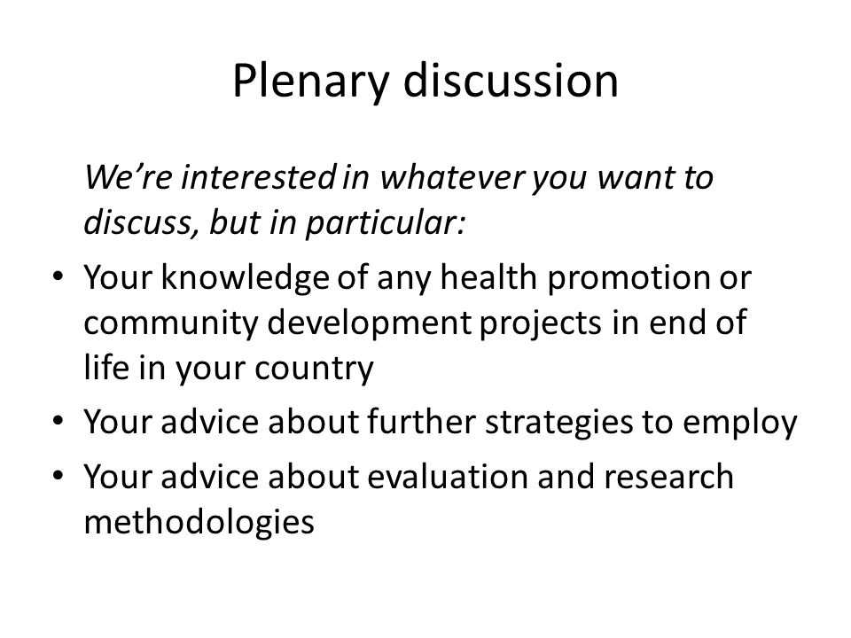Plenary discussion Were interested in whatever you want to discuss, but in particular: Your knowledge of any health promotion or community development projects in end of life in your country Your advice about further strategies to employ Your advice about evaluation and research methodologies
