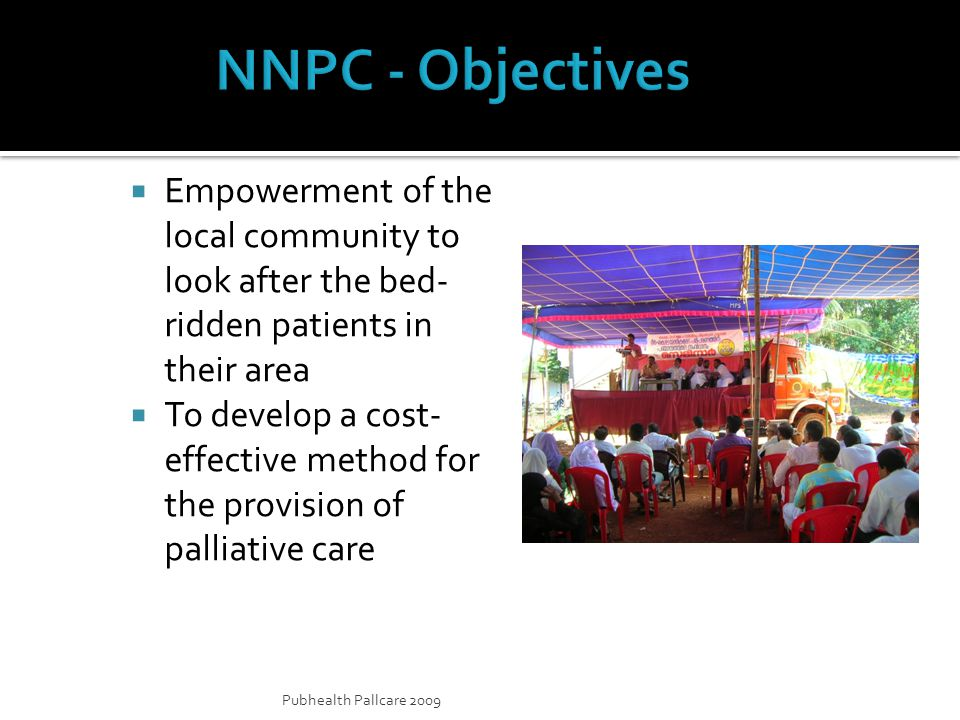 Pubhealth Pallcare 2009 Empowerment of the local community to look after the bed- ridden patients in their area To develop a cost- effective method for the provision of palliative care