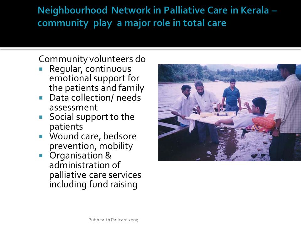 Pubhealth Pallcare 2009 Community volunteers do Regular, continuous emotional support for the patients and family Data collection/ needs assessment Social support to the patients Wound care, bedsore prevention, mobility Organisation & administration of palliative care services including fund raising